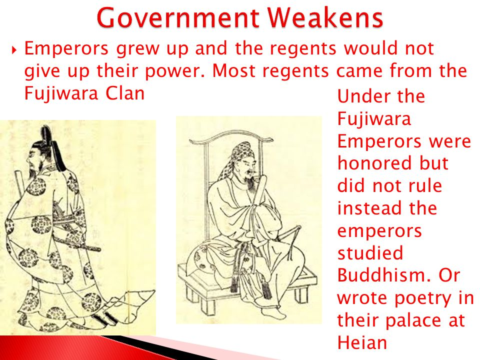 Government Weakens Emperors grew up and the regents would not give up their power. Most regents came from the Fujiwara Clan.