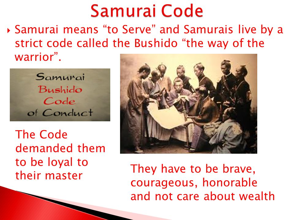Samurai Code Samurai means to Serve and Samurais live by a strict code called the Bushido the way of the warrior .