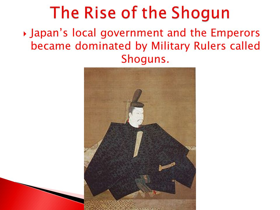 The Rise of the Shogun Japan's local government and the Emperors became dominated by Military Rulers called Shoguns.