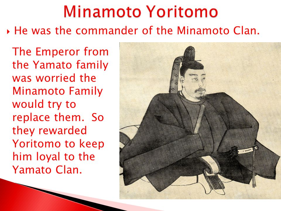 Minamoto Yoritomo He was the commander of the Minamoto Clan.