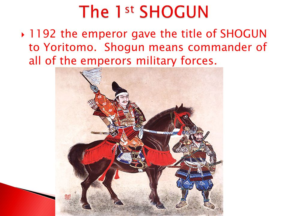 The 1st SHOGUN 1192 the emperor gave the title of SHOGUN to Yoritomo.