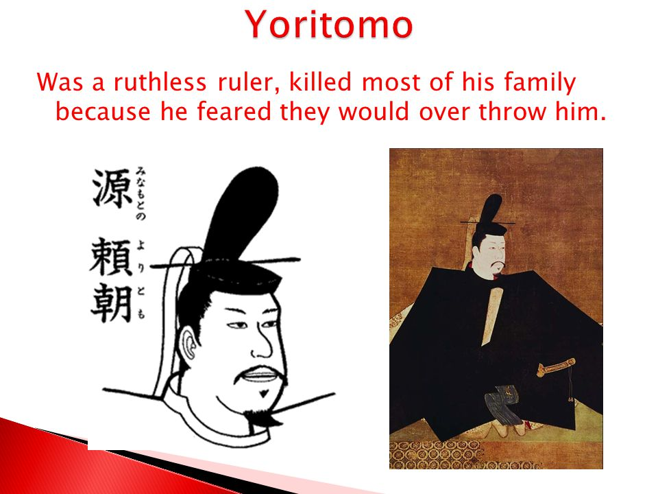 Yoritomo Was a ruthless ruler, killed most of his family because he feared they would over throw him.