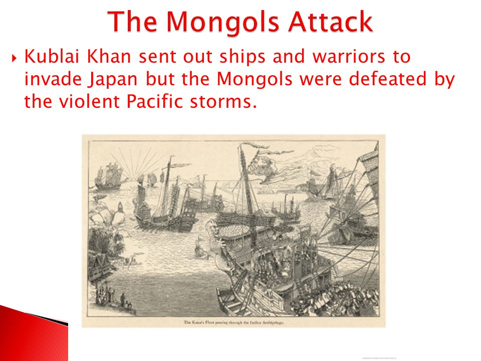 The Mongols Attack Kublai Khan sent out ships and warriors to invade Japan but the Mongols were defeated by the violent Pacific storms.