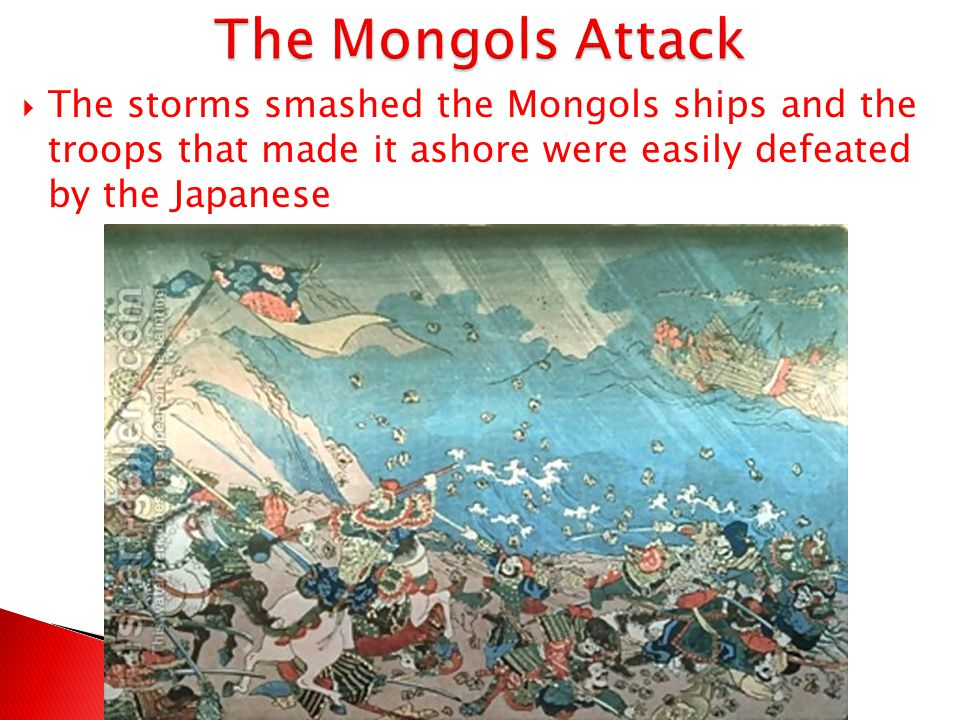 The Mongols Attack The storms smashed the Mongols ships and the troops that made it ashore were easily defeated by the Japanese.