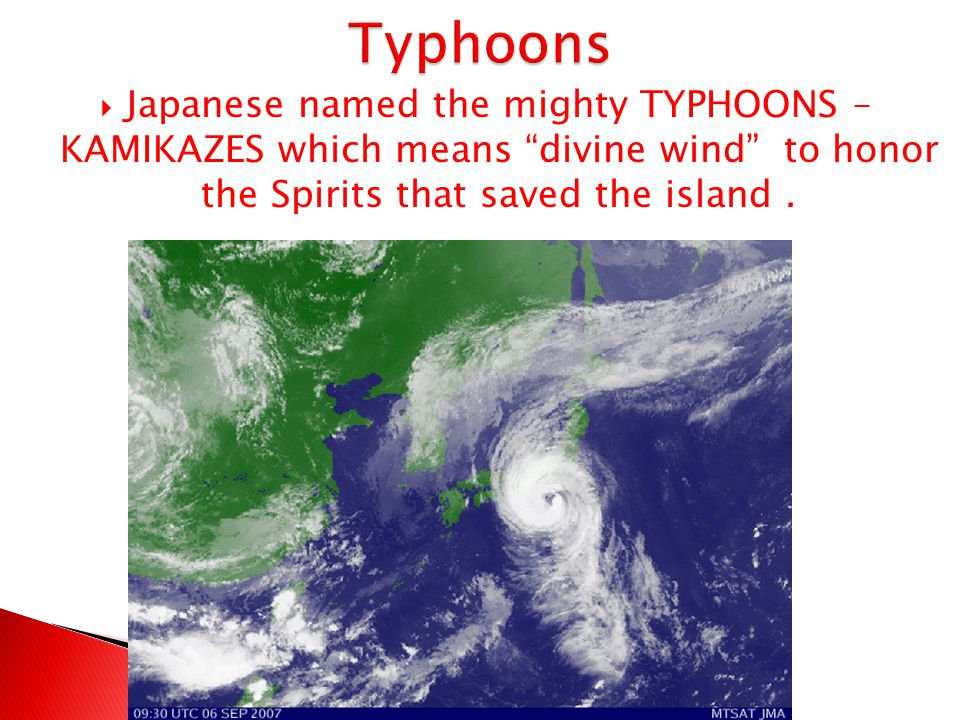 Typhoons Japanese named the mighty TYPHOONS – KAMIKAZES which means divine wind to honor the Spirits that saved the island .