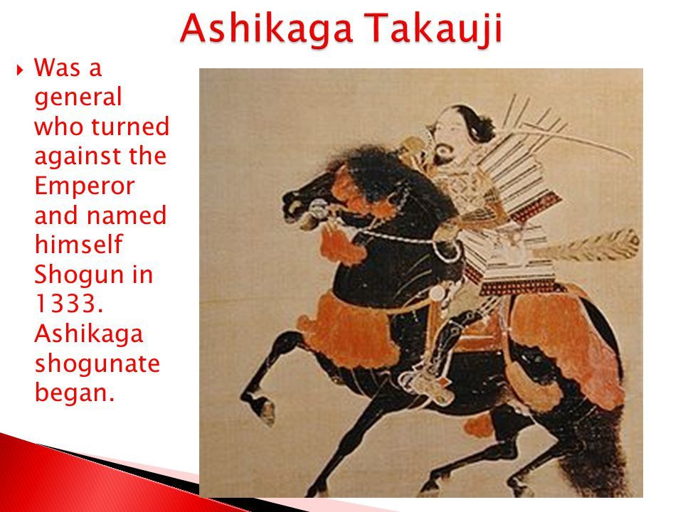 Ashikaga Takauji Was a general who turned against the Emperor and named himself Shogun in 1333.
