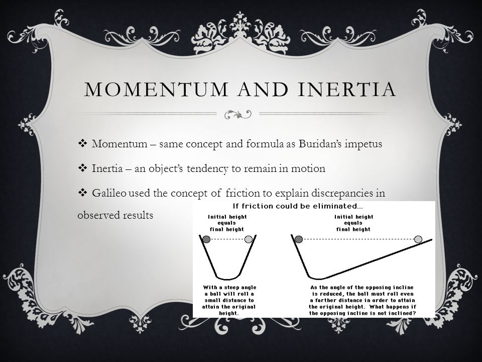 Momentum and inertia Momentum – same concept and formula as Buridan's impetus. Inertia – an object's tendency to remain in motion.
