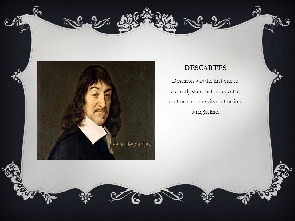 Descartes Descartes was the first one to correctly state that an object in motion continues its motion in a straight line.