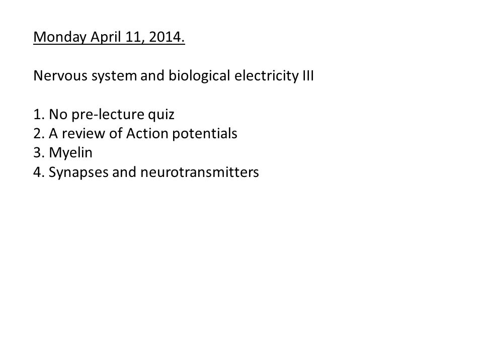 Monday April 11, 2014. Nervous system and biological electricity III. 1. No pre-lecture quiz. 2. A review of Action potentials.