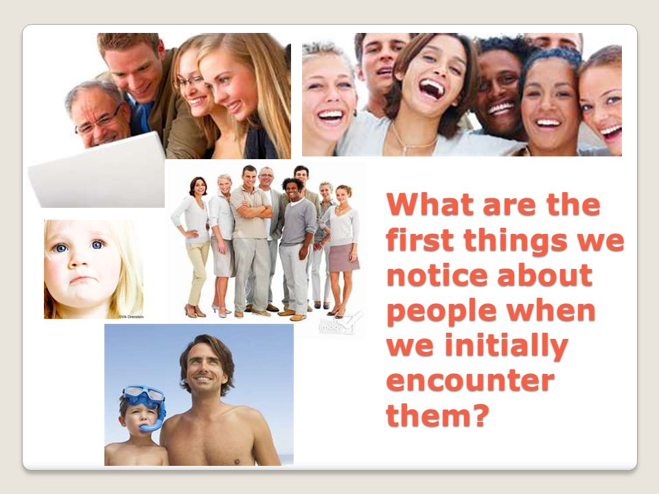 What are the first things we notice about people when we initially encounter them