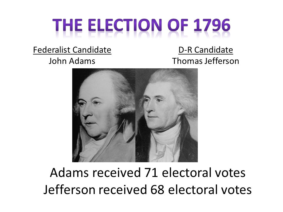 The Election of 1796 Adams received 71 electoral votes