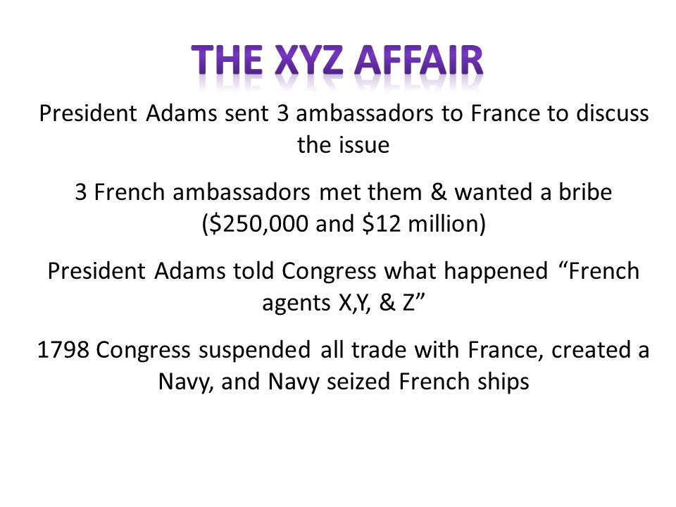 The xyz affair President Adams sent 3 ambassadors to France to discuss the issue.