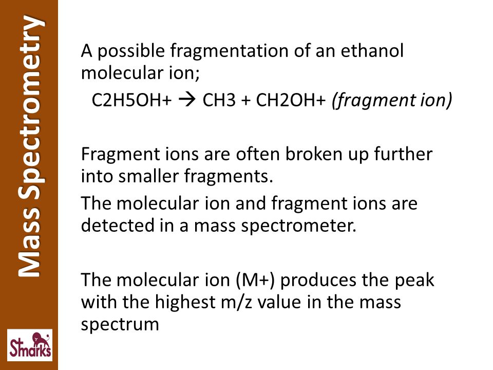 A possible fragmentation of an ethanol molecular ion; C2H5OH+  CH3 + CH2OH+ (fragment ion) Fragment ions are often broken up further into smaller fragments. The molecular ion and fragment ions are detected in a mass spectrometer. The molecular ion (M+) produces the peak with the highest m/z value in the mass spectrum