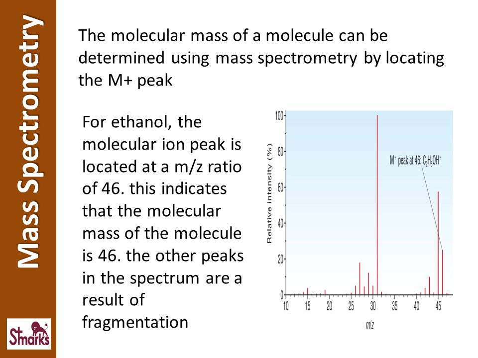 The molecular mass of a molecule can be determined using mass spectrometry by locating the M+ peak