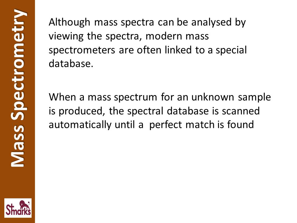 Although mass spectra can be analysed by viewing the spectra, modern mass spectrometers are often linked to a special database. When a mass spectrum for an unknown sample is produced, the spectral database is scanned automatically until a perfect match is found