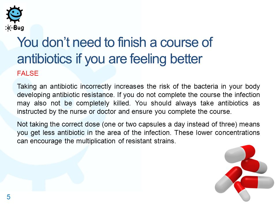 You don't need to finish a course of antibiotics if you are feeling better