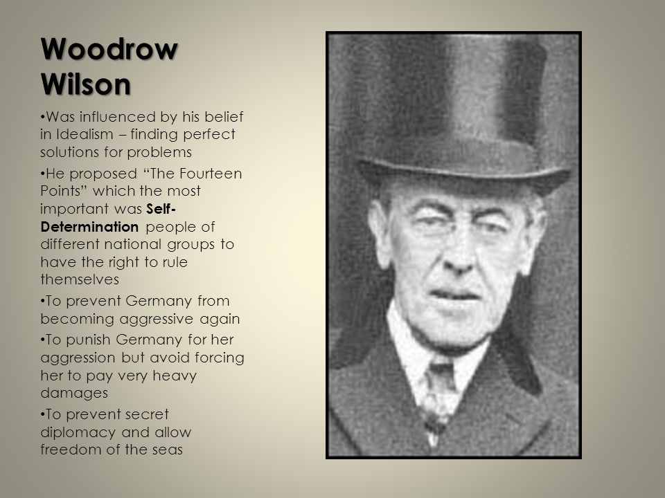 Woodrow Wilson Was influenced by his belief in Idealism – finding perfect solutions for problems.
