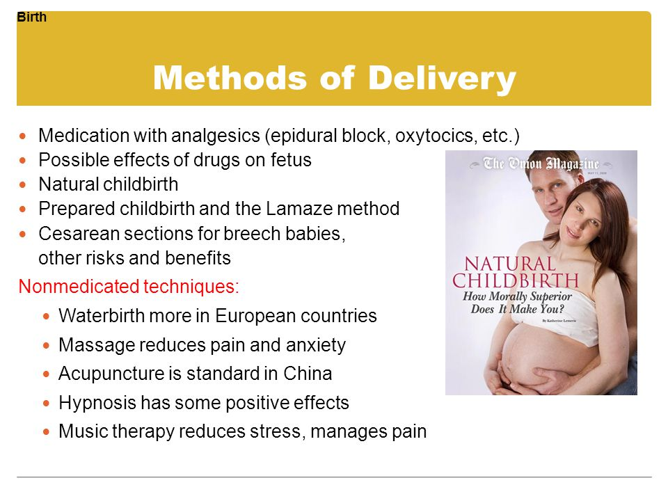 Birth Methods of Delivery. Medication with analgesics (epidural block, oxytocics, etc.) Possible effects of drugs on fetus.
