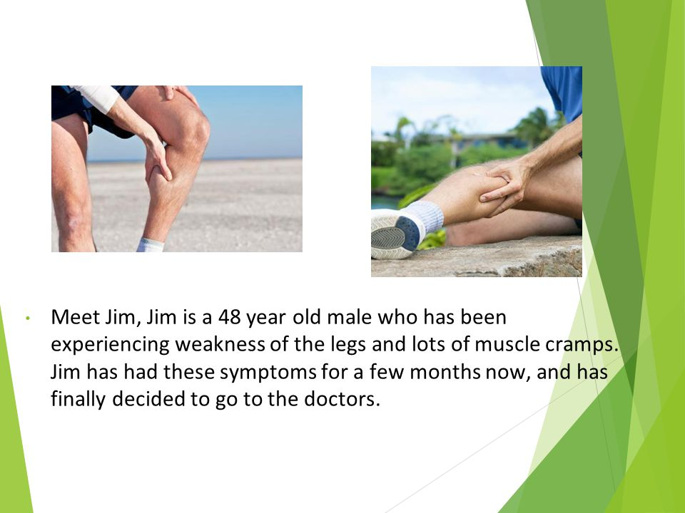 Meet Jim, Jim is a 48 year old male who has been experiencing weakness of the legs and lots of muscle cramps.