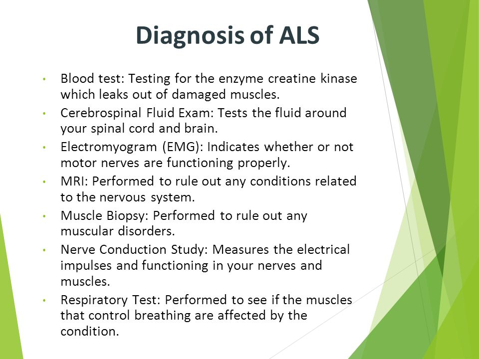 Diagnosis of ALS Blood test: Testing for the enzyme creatine kinase which leaks out of damaged muscles.