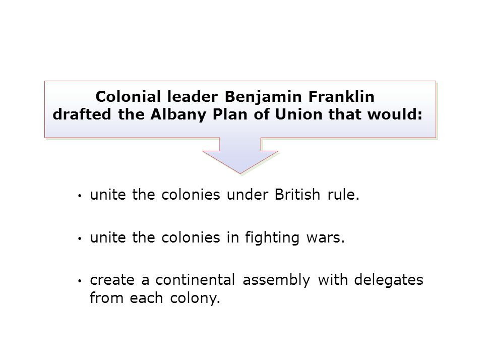 Colonial leader Benjamin Franklin drafted the Albany Plan of Union that would: