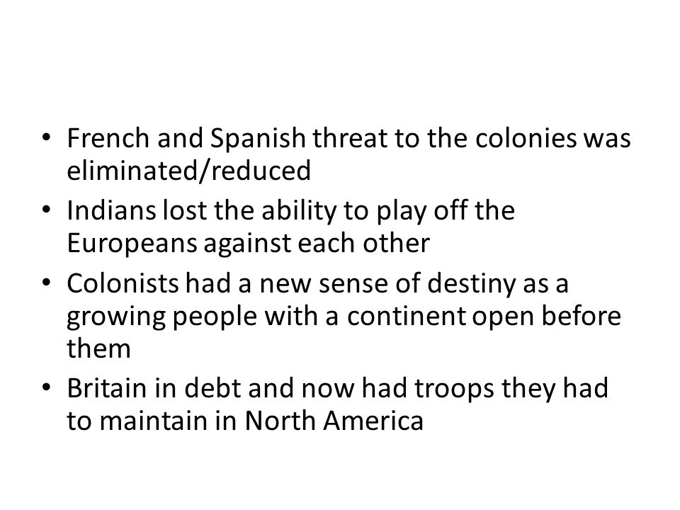 French and Spanish threat to the colonies was eliminated/reduced