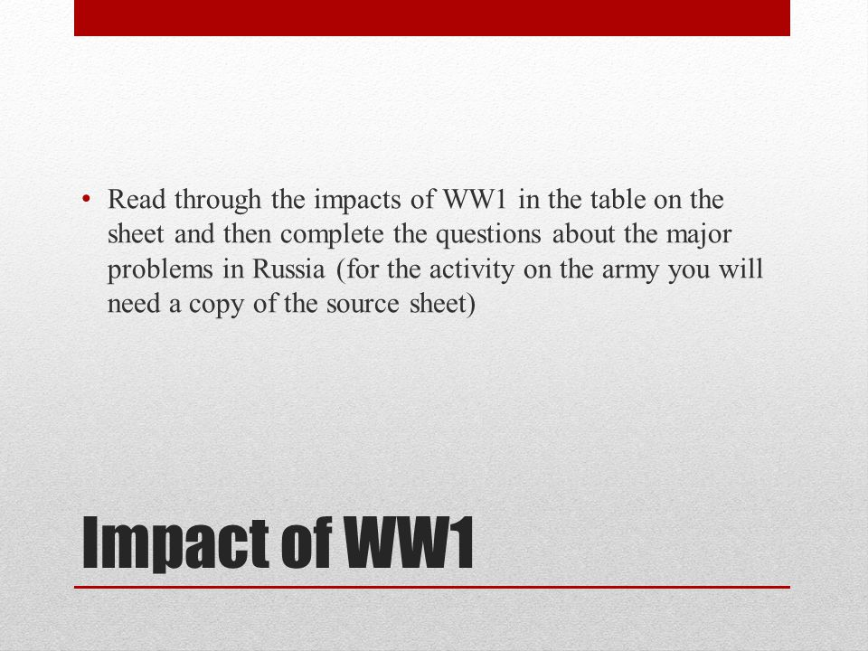 Read through the impacts of WW1 in the table on the sheet and then complete the questions about the major problems in Russia (for the activity on the army you will need a copy of the source sheet)