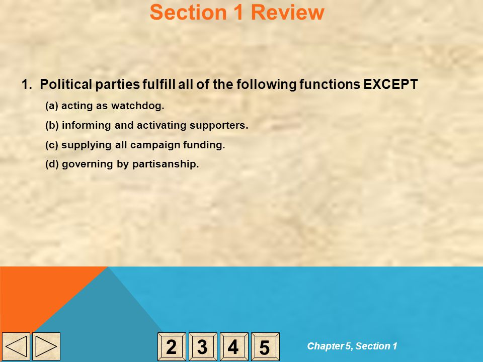 Section 1 Review 1. Political parties fulfill all of the following functions EXCEPT. (a) acting as watchdog.
