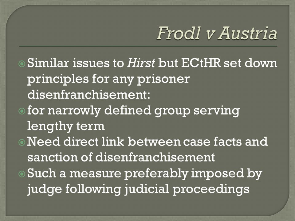 Frodl v Austria Similar issues to Hirst but ECtHR set down principles for any prisoner disenfranchisement: