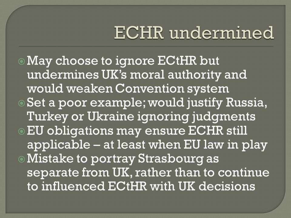 ECHR undermined May choose to ignore ECtHR but undermines UK's moral authority and would weaken Convention system.
