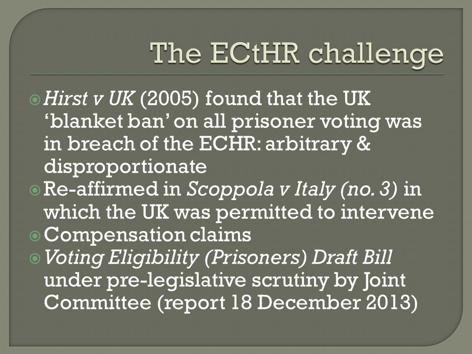 The ECtHR challenge Hirst v UK (2005) found that the UK 'blanket ban' on all prisoner voting was in breach of the ECHR: arbitrary & disproportionate.