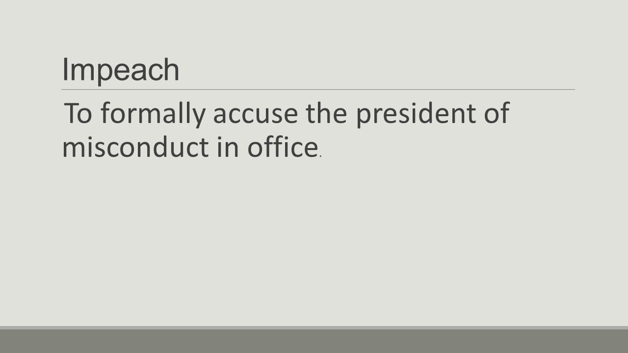 Impeach To formally accuse the president of misconduct in office.