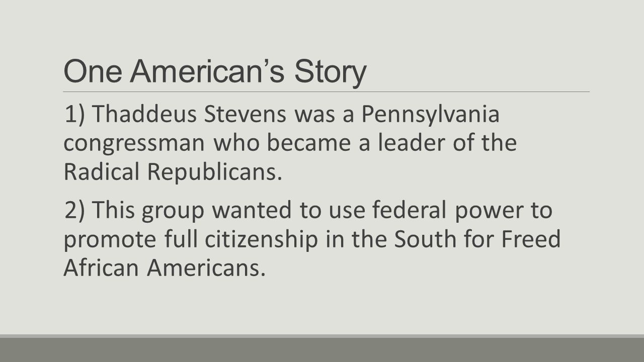 One American's Story 1) Thaddeus Stevens was a Pennsylvania congressman who became a leader of the Radical Republicans.