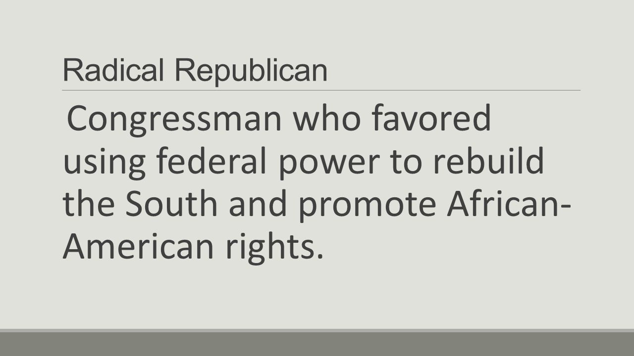 Radical Republican Congressman who favored using federal power to rebuild the South and promote African- American rights.