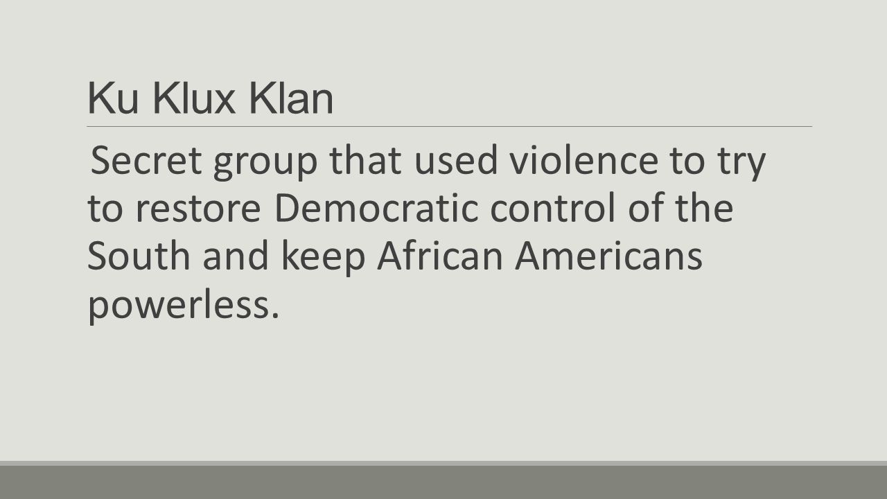 Ku Klux Klan Secret group that used violence to try to restore Democratic control of the South and keep African Americans powerless.