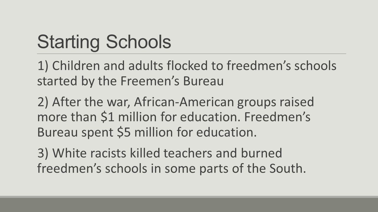 Starting Schools 1) Children and adults flocked to freedmen's schools started by the Freemen's Bureau.