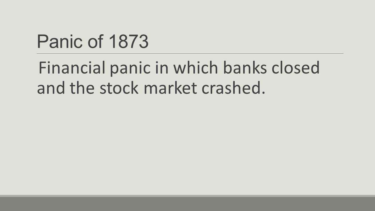 Panic of 1873 Financial panic in which banks closed and the stock market crashed.