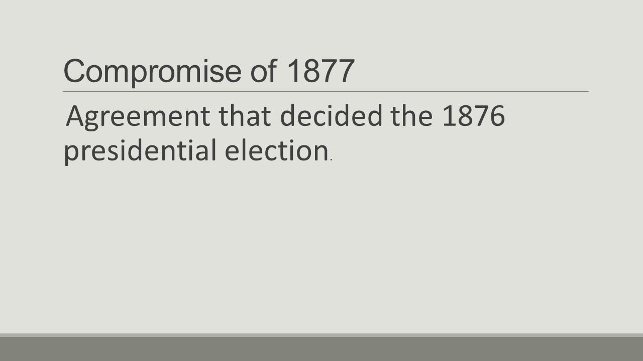 Compromise of 1877 Agreement that decided the 1876 presidential election.