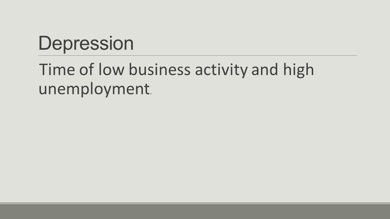 Depression Time of low business activity and high unemployment.