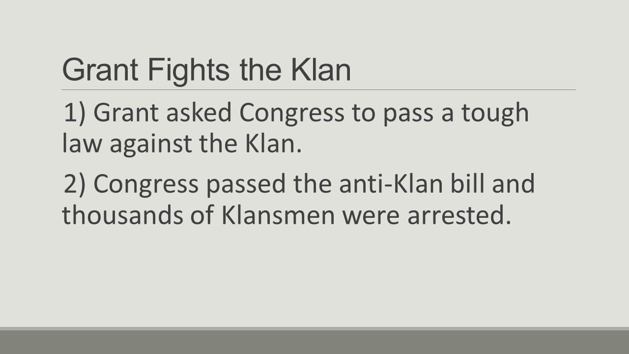 Grant Fights the Klan 1) Grant asked Congress to pass a tough law against the Klan.