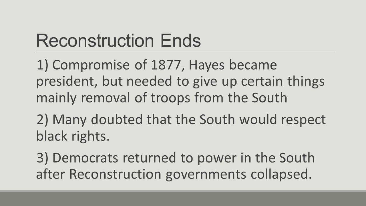 Reconstruction Ends 1) Compromise of 1877, Hayes became president, but needed to give up certain things mainly removal of troops from the South.