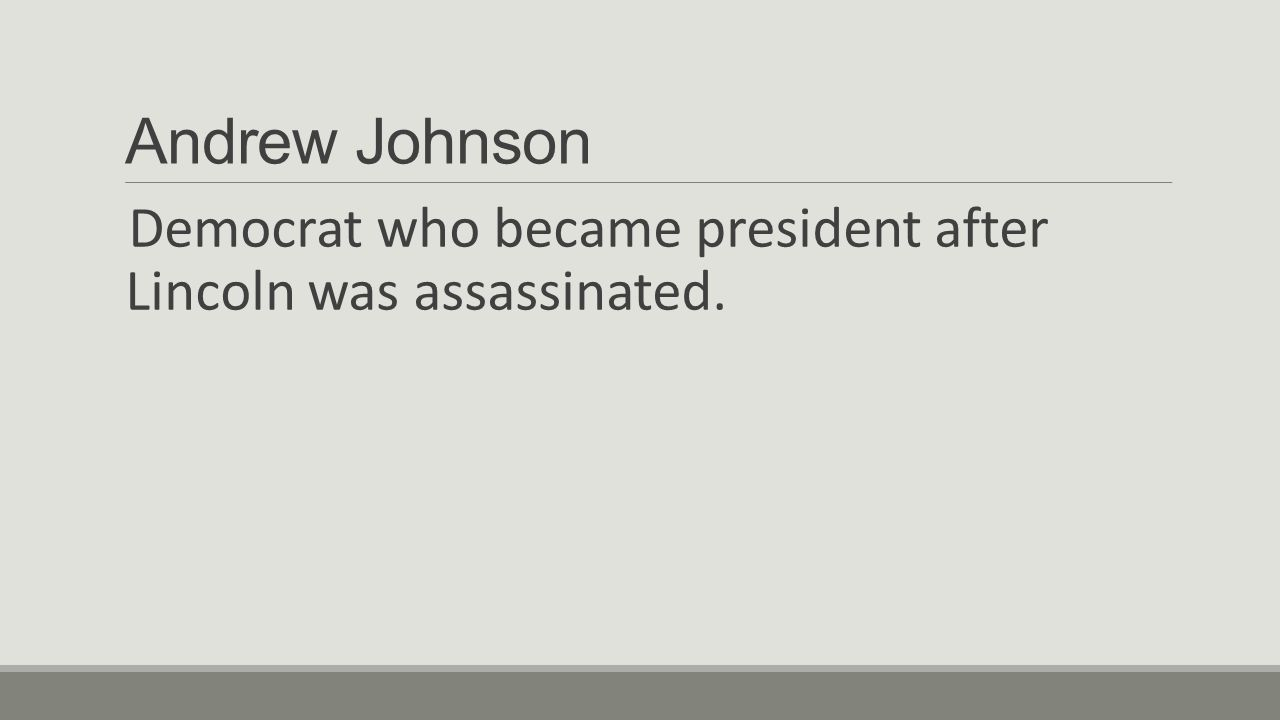 Andrew Johnson Democrat who became president after Lincoln was assassinated.