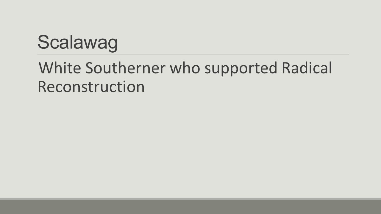 Scalawag White Southerner who supported Radical Reconstruction