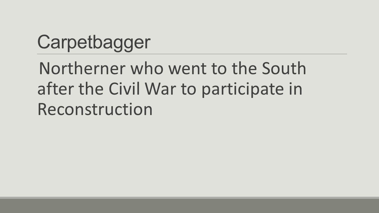Carpetbagger Northerner who went to the South after the Civil War to participate in Reconstruction.