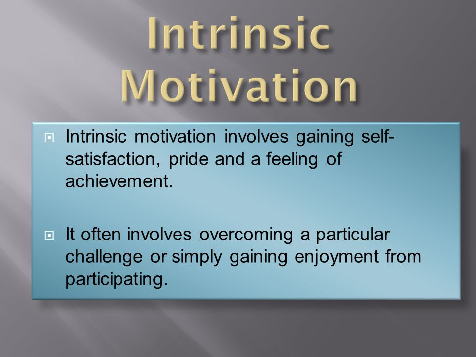 Intrinsic Motivation Intrinsic motivation involves gaining self-satisfaction, pride and a feeling of achievement.
