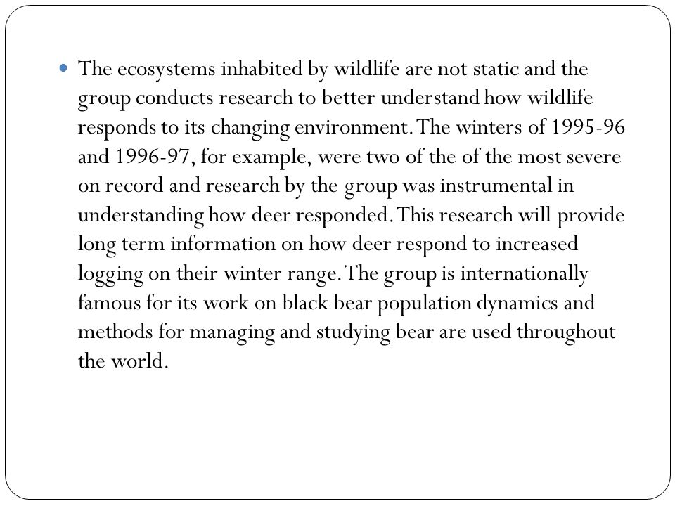 The ecosystems inhabited by wildlife are not static and the group conducts research to better understand how wildlife responds to its changing environment.