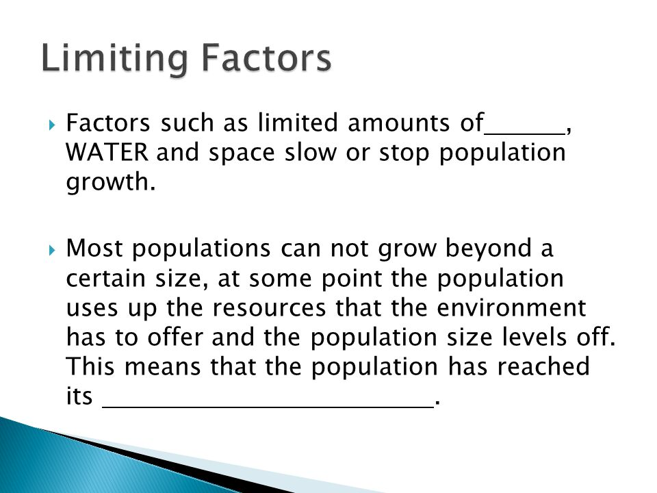 Limiting Factors Factors such as limited amounts of , WATER and space slow or stop population growth.