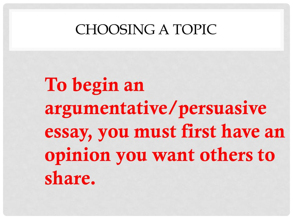 writing the argumentative persuasive essay ppt video online  2 choosing a topic to begin an argumentative persuasive essay you must first have an opinion you want others to share