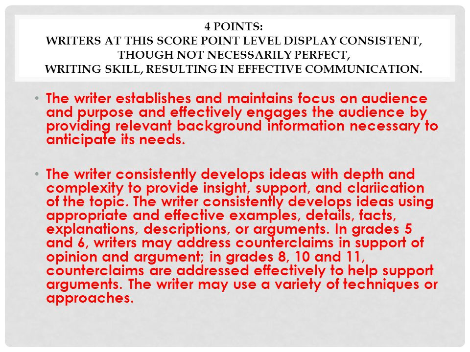 4 Points: Writers at this score point level display consistent, though not necessarily perfect, writing skill, resulting in effective communication.