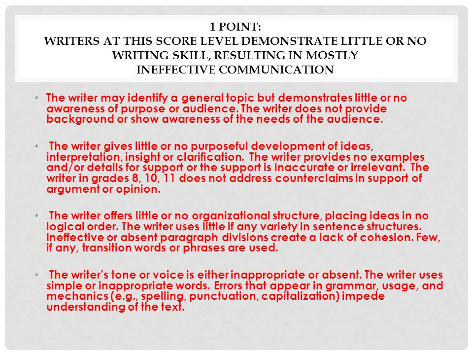 1 Point: Writers at this score level demonstrate little or no writing skill, resulting in mostly ineffective communication